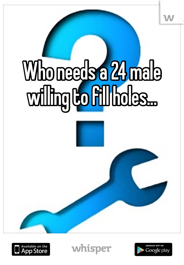 Who needs a 24 male willing to fill holes...
