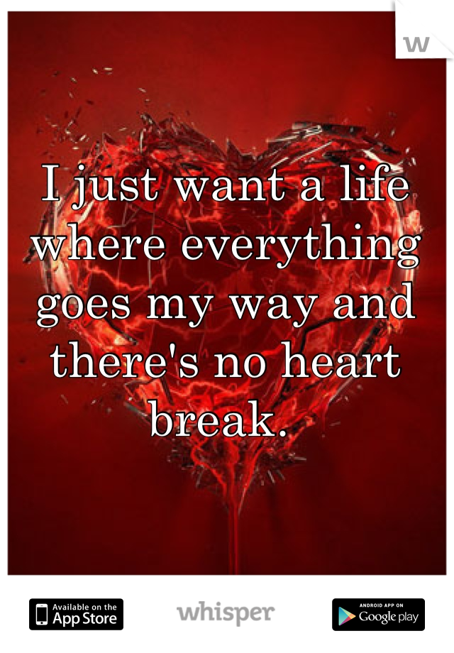 I just want a life where everything goes my way and there's no heart break.