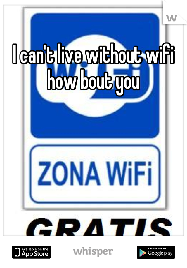 I can't live without wifi how bout you