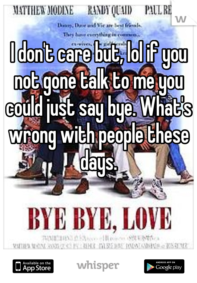 I don't care but, lol if you not gone talk to me you could just say bye. What's wrong with people these days.