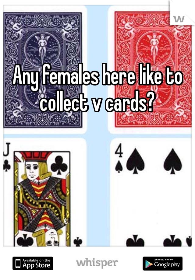 Any females here like to collect v cards?