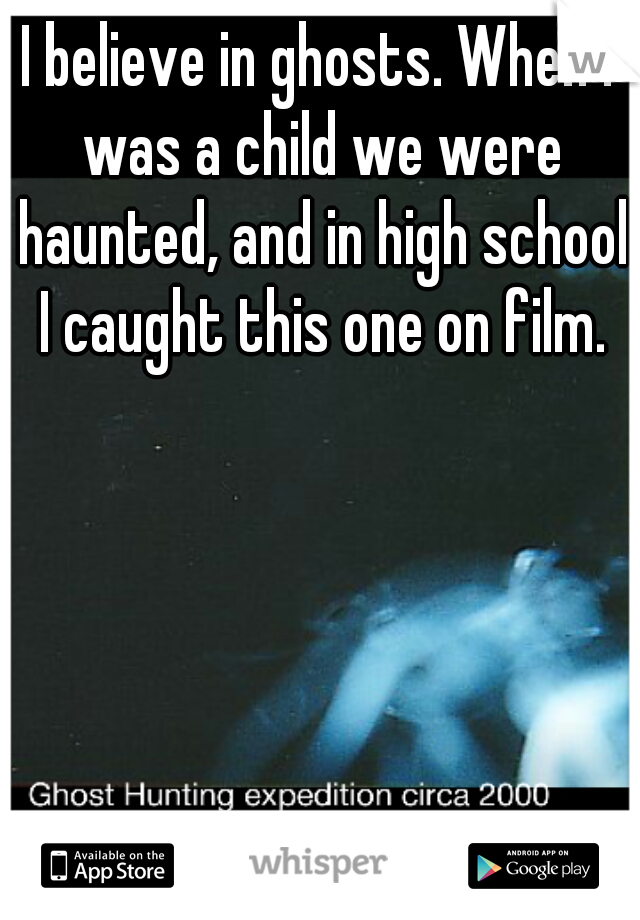 I believe in ghosts. When I was a child we were haunted, and in high school I caught this one on film.