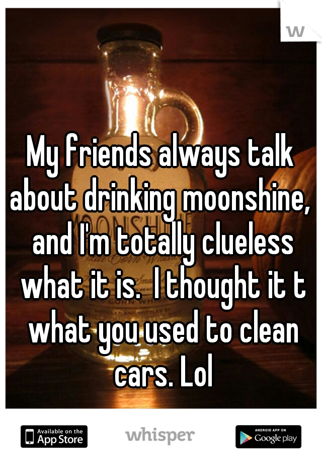 My friends always talk about drinking moonshine,  and I'm totally clueless what it is.  I thought it t what you used to clean cars. Lol