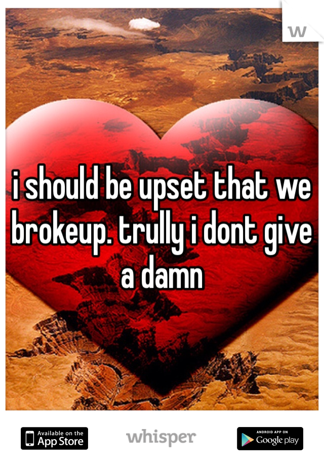i should be upset that we brokeup. trully i dont give a damn