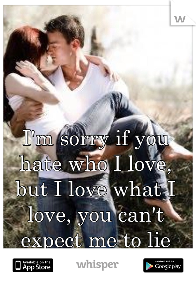 I'm sorry if you hate who I love, but I love what I love, you can't expect me to lie about how I feel