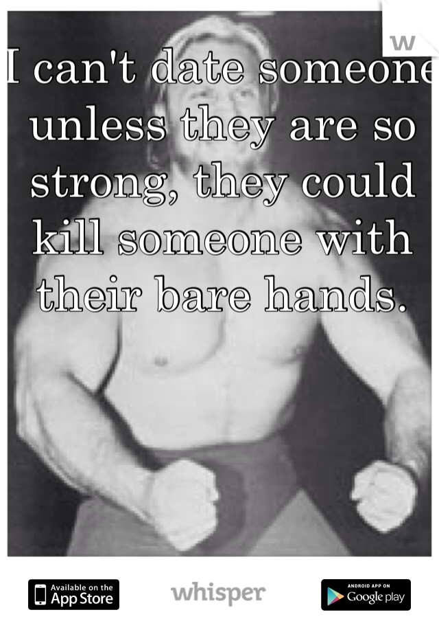 I can't date someone unless they are so strong, they could kill someone with their bare hands.
