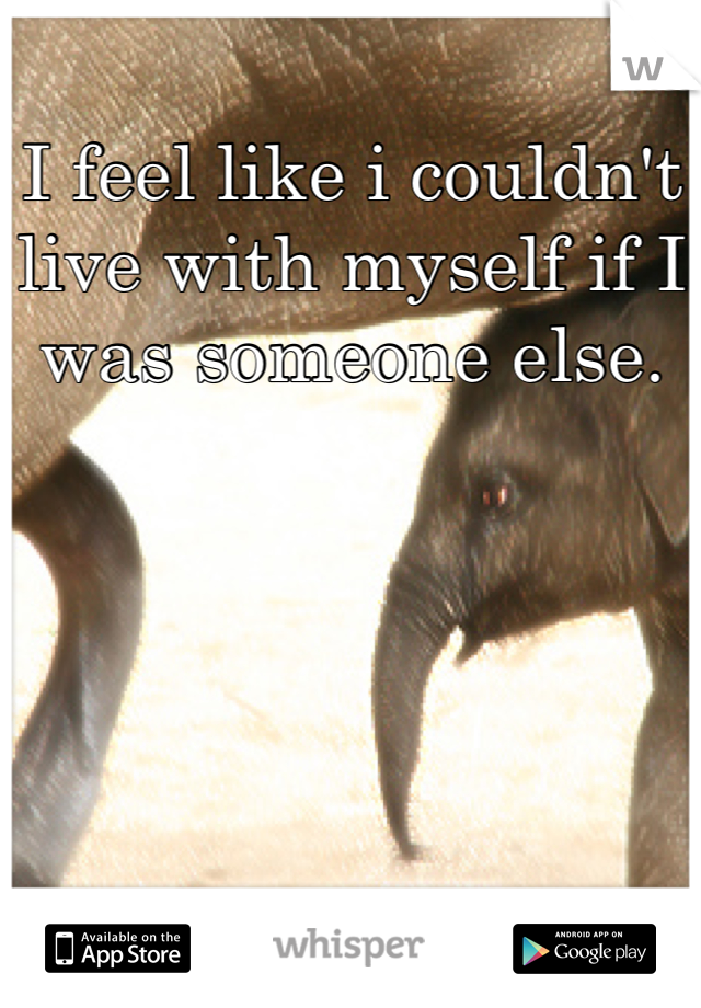 I feel like i couldn't live with myself if I was someone else.