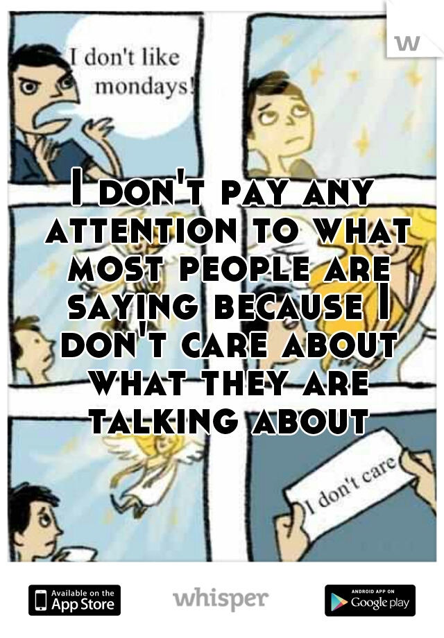 I don't pay any attention to what most people are saying because I don't care about what they are talking about