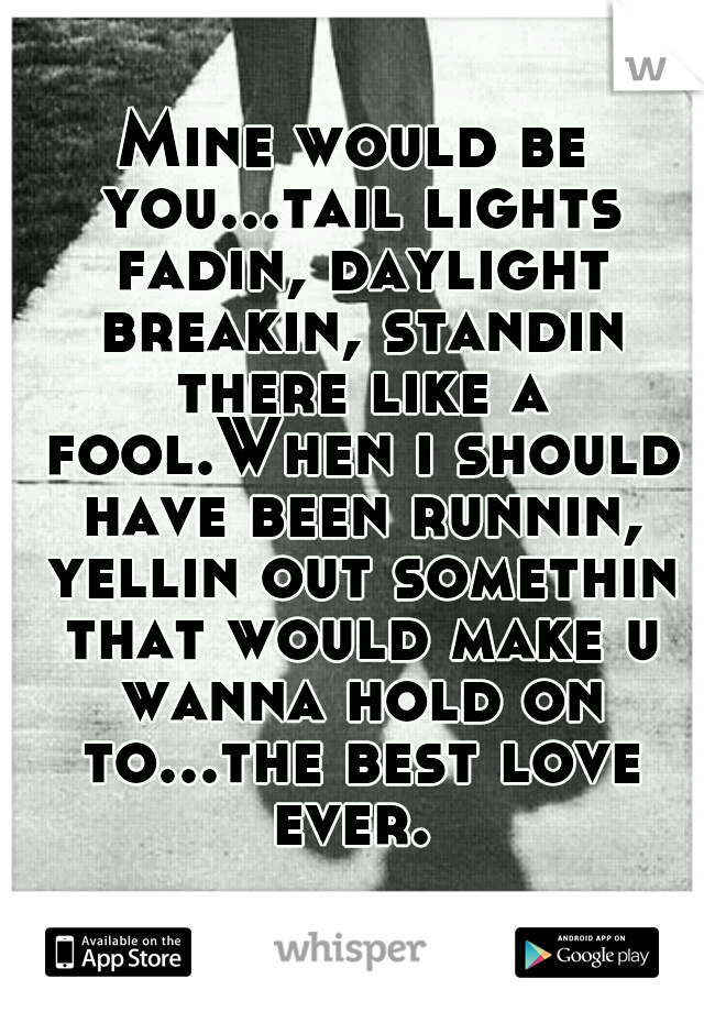 Mine would be you...tail lights fadin, daylight breakin, standin there like a fool.When i should have been runnin, yellin out somethin that would make u wanna hold on to...the best love ever.