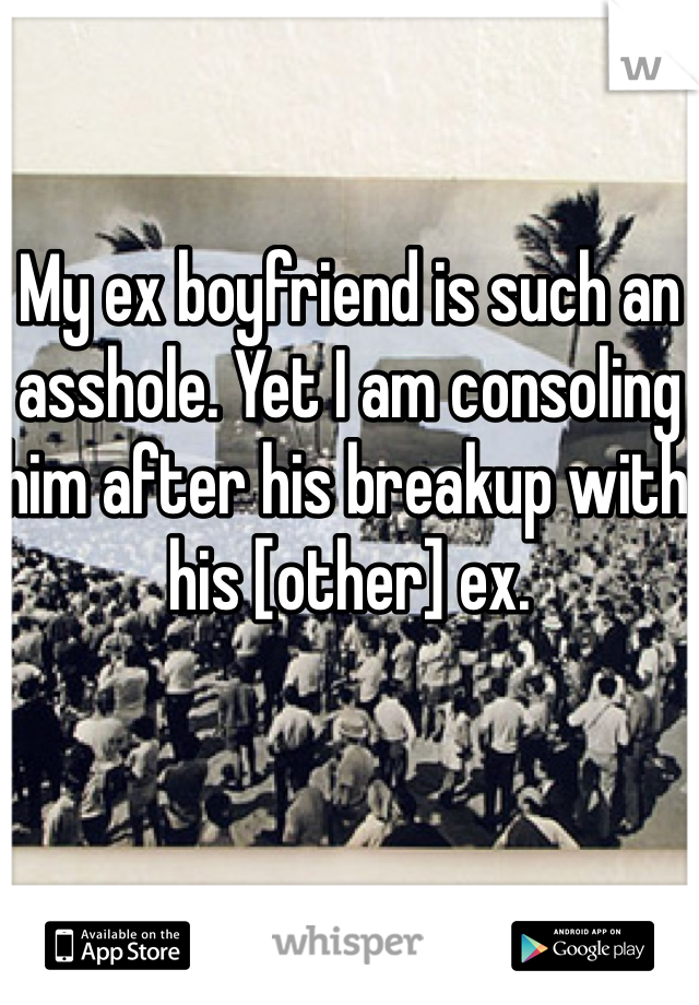My ex boyfriend is such an asshole. Yet I am consoling him after his breakup with his [other] ex.
