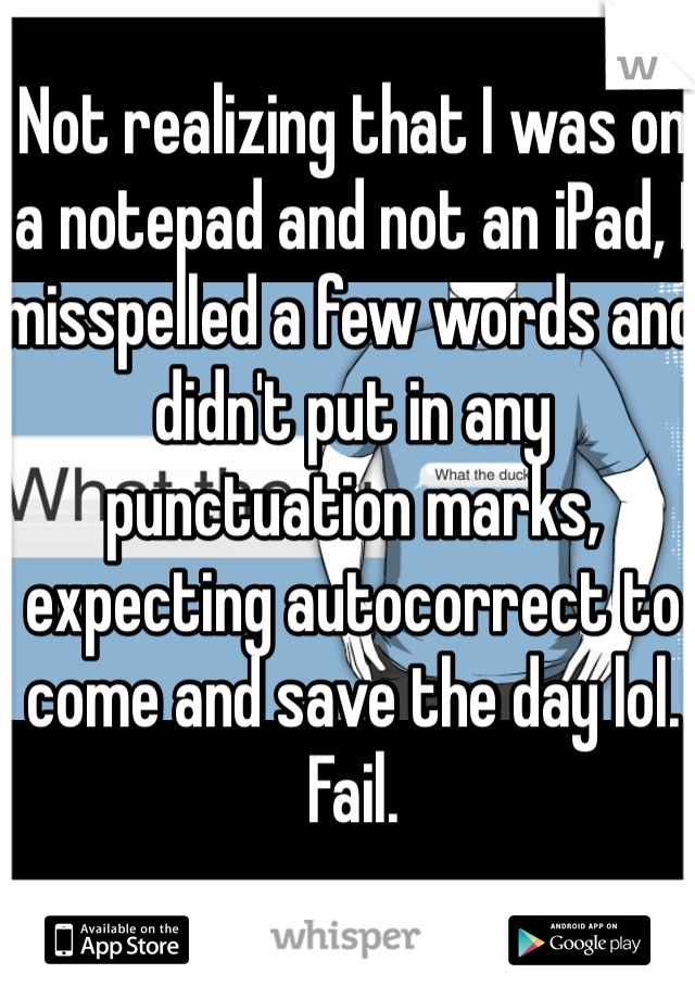 Not realizing that I was on a notepad and not an iPad, I misspelled a few words and didn't put in any punctuation marks, expecting autocorrect to come and save the day lol. Fail.