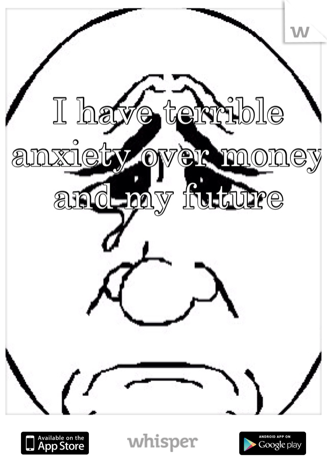 I have terrible anxiety over money and my future