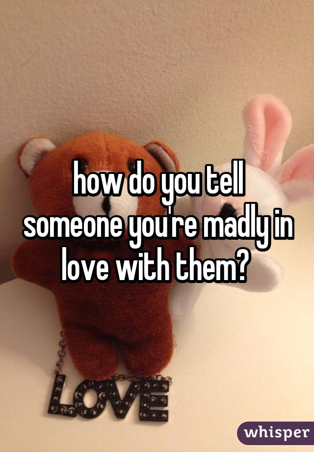 how do you tell someone you're madly in love with them?