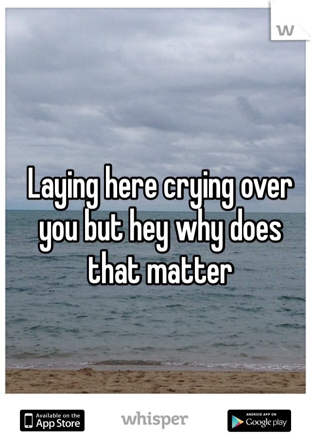 Laying here crying over you but hey why does that matter