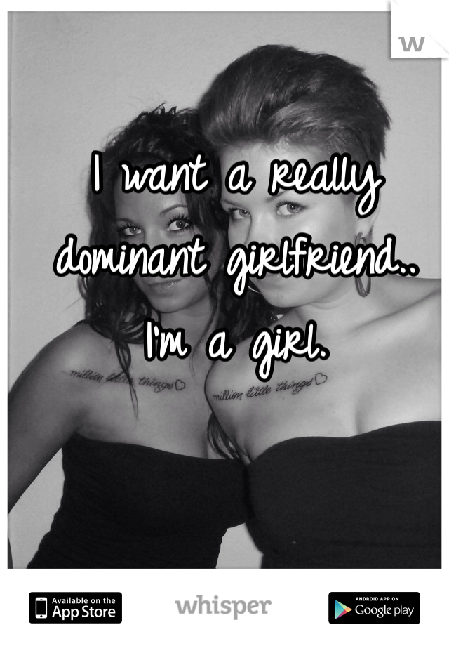I want a really dominant girlfriend.. I'm a girl.
