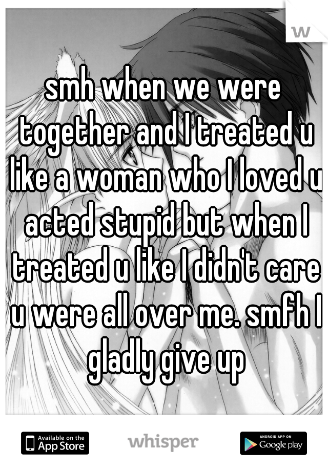 smh when we were together and I treated u like a woman who I loved u acted stupid but when I treated u like I didn't care u were all over me. smfh I gladly give up