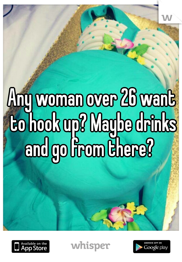 Any woman over 26 want to hook up? Maybe drinks and go from there?
