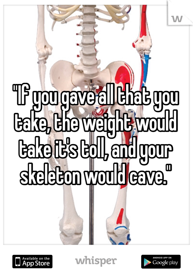 """If you gave all that you take, the weight would take it's toll, and your skeleton would cave."""