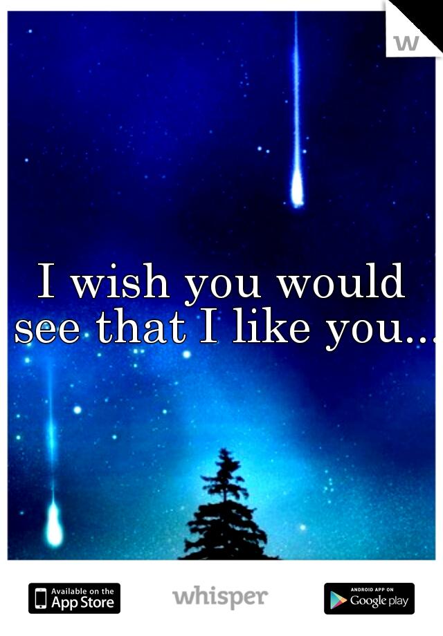 I wish you would see that I like you....