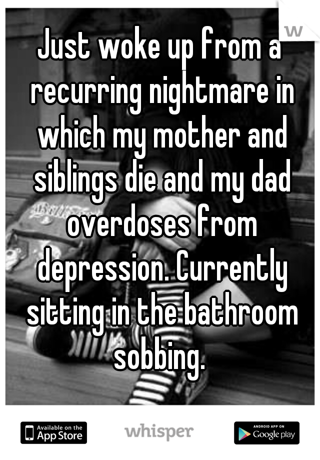 Just woke up from a recurring nightmare in which my mother and siblings die and my dad overdoses from depression. Currently sitting in the bathroom sobbing.