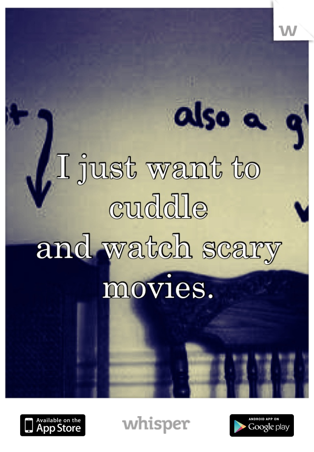 I just want to cuddle and watch scary movies.