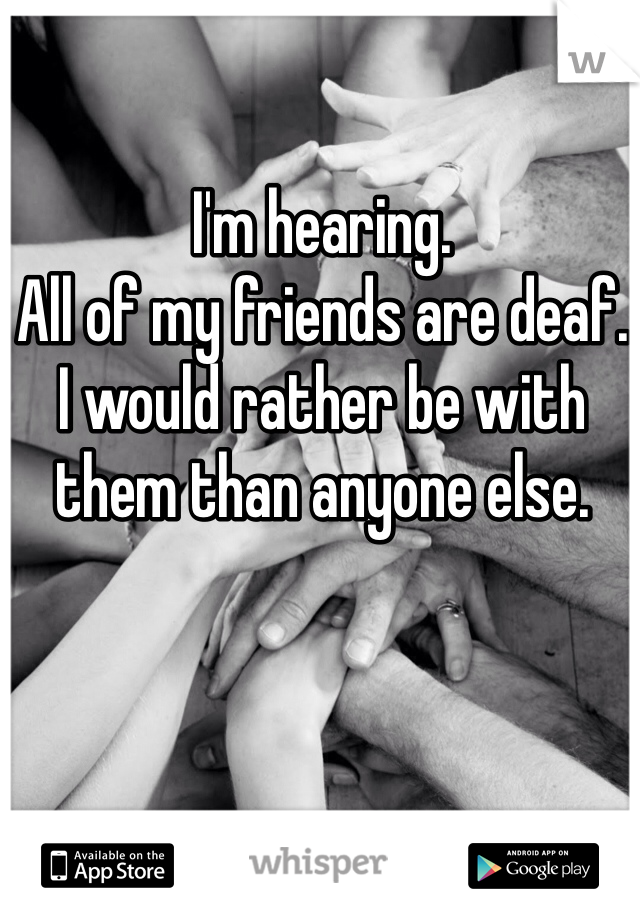 I'm hearing.  All of my friends are deaf.  I would rather be with them than anyone else.
