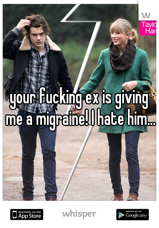 your fucking ex is giving me a migraine! I hate him...