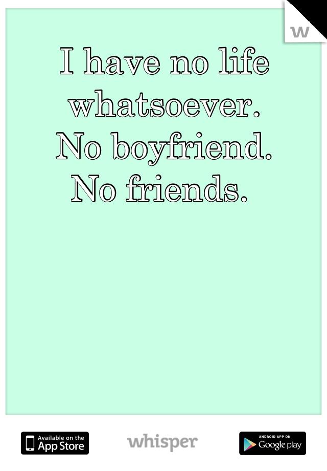 I have no life whatsoever.  No boyfriend.  No friends.
