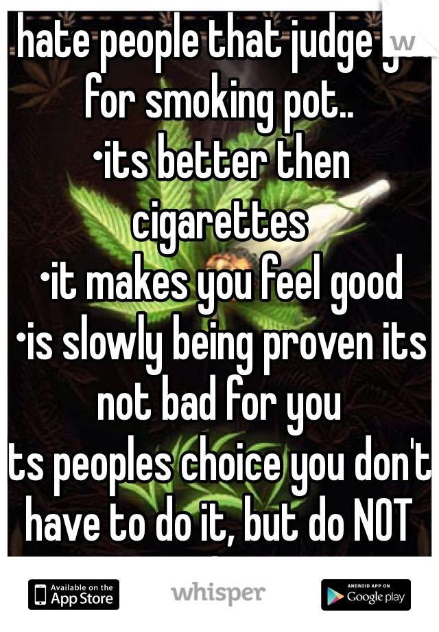 I hate people that judge you for smoking pot..  •its better then cigarettes  •it makes you feel good •is slowly being proven its not bad for you  Its peoples choice you don't have to do it, but do NOT judge!
