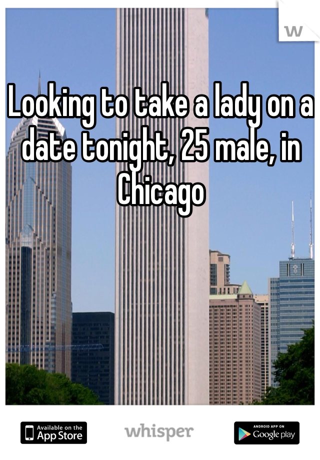 Looking to take a lady on a date tonight, 25 male, in Chicago