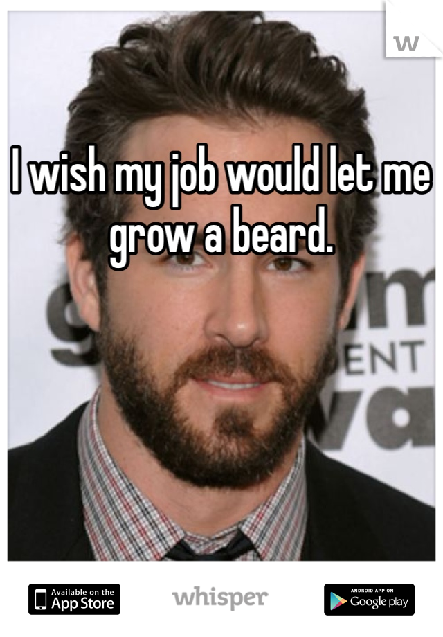 I wish my job would let me grow a beard.