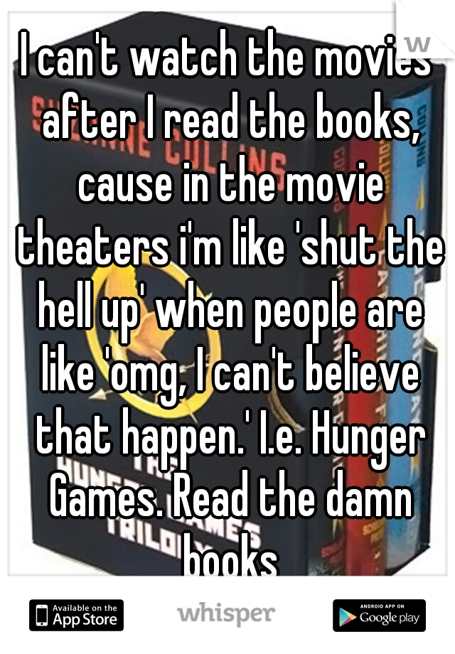 I can't watch the movies after I read the books, cause in the movie theaters i'm like 'shut the hell up' when people are like 'omg, I can't believe that happen.' I.e. Hunger Games. Read the damn books