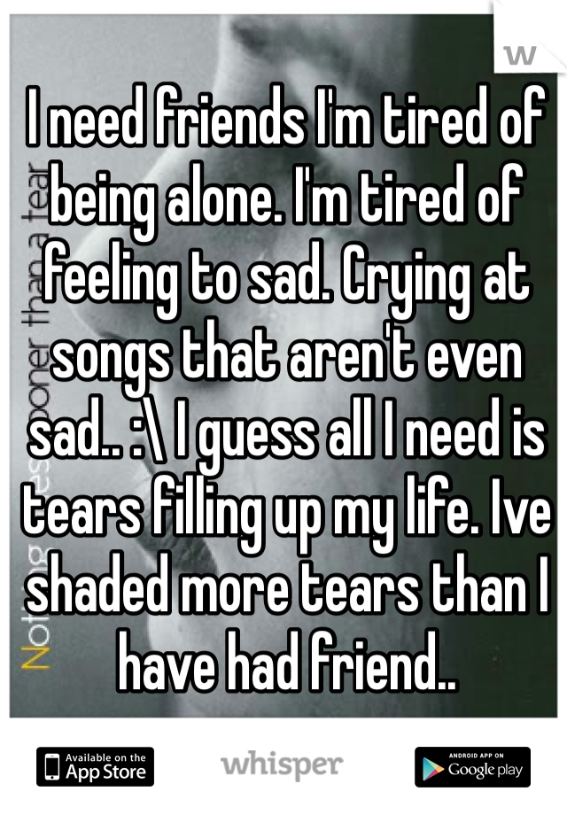 I need friends I'm tired of being alone. I'm tired of feeling to sad. Crying at songs that aren't even sad.. :\ I guess all I need is tears filling up my life. Ive shaded more tears than I have had friend..