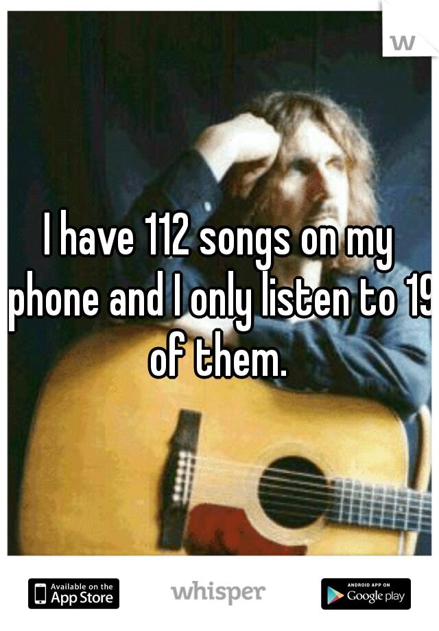 I have 112 songs on my phone and I only listen to 19 of them.