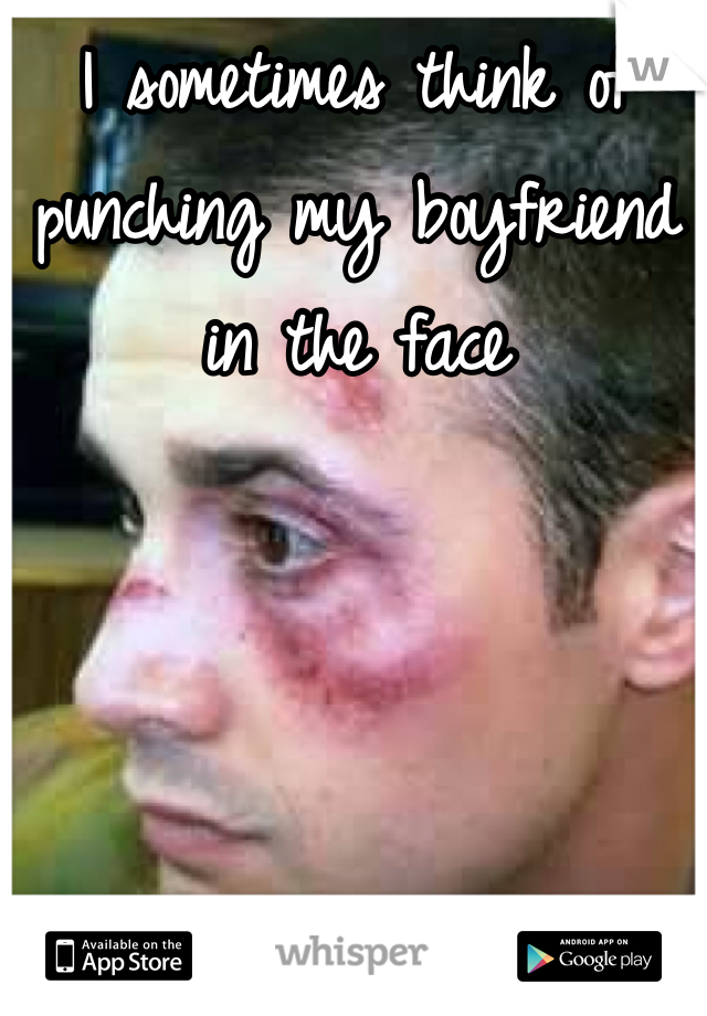 I sometimes think of punching my boyfriend in the face
