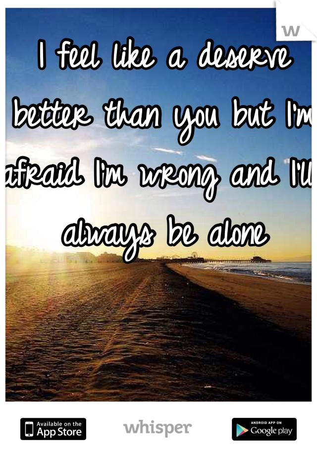 I feel like a deserve better than you but I'm afraid I'm wrong and I'll always be alone