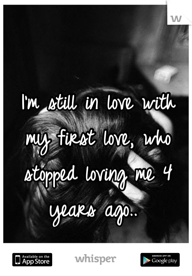 I'm still in love with my first love, who stopped loving me 4 years ago..