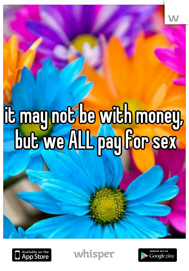 it may not be with money, but we ALL pay for sex