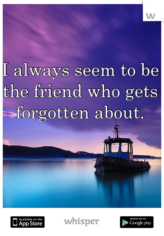 I always seem to be the friend who gets forgotten about.
