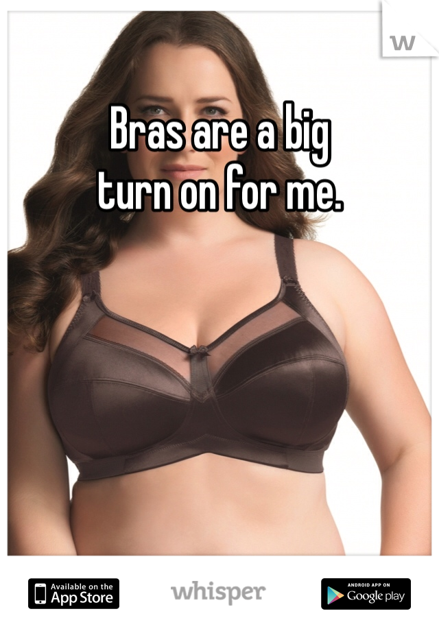 Bras are a big  turn on for me.