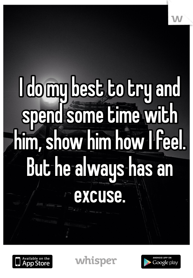 I do my best to try and spend some time with him, show him how I feel. But he always has an excuse.
