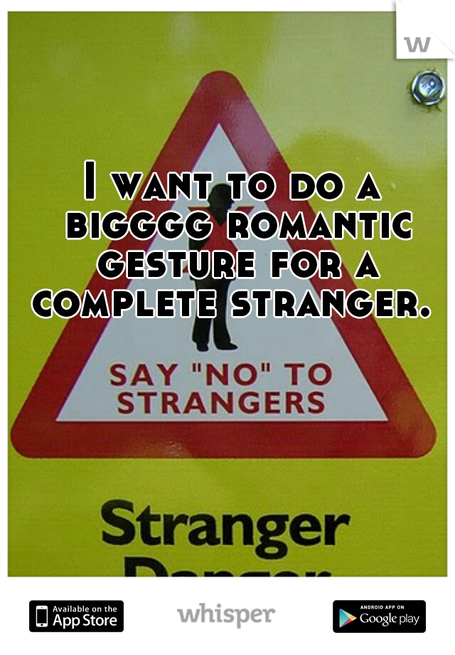 I want to do a bigggg romantic gesture for a complete stranger.