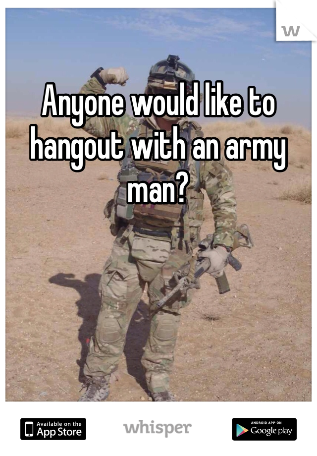 Anyone would like to hangout with an army man?