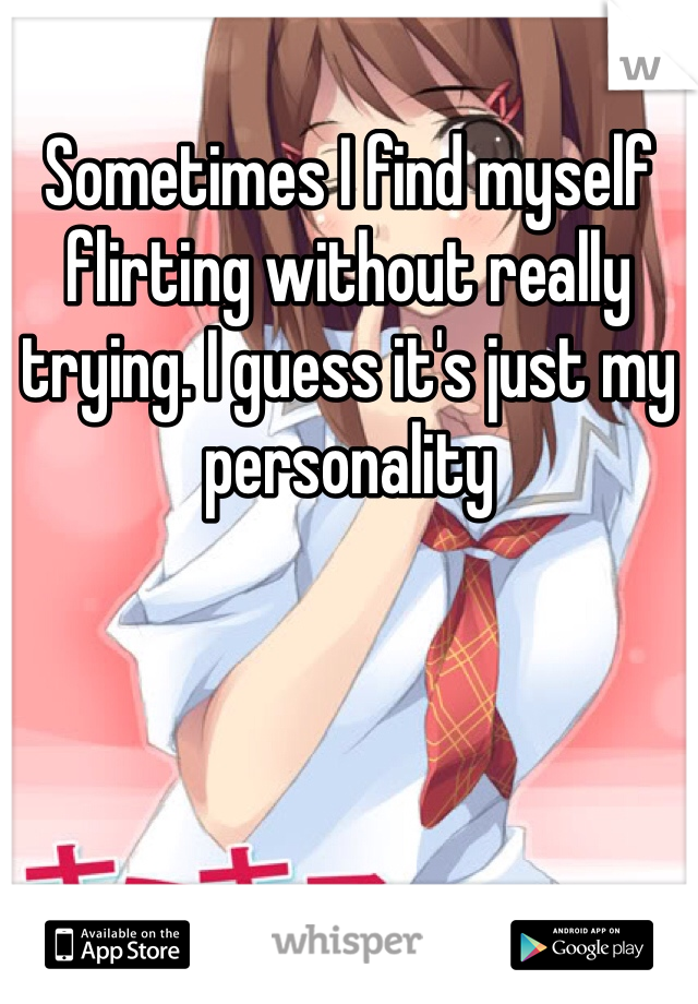 Sometimes I find myself flirting without really trying. I guess it's just my personality