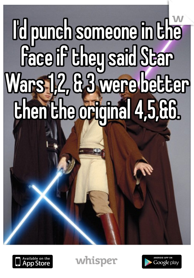 I'd punch someone in the face if they said Star Wars 1,2, & 3 were better then the original 4,5,&6.