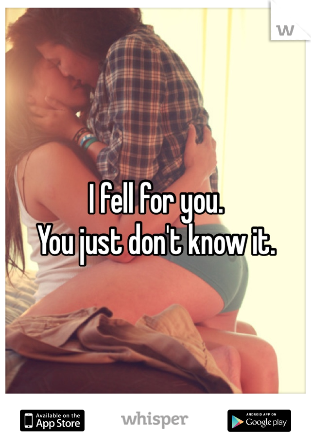 I fell for you.  You just don't know it.