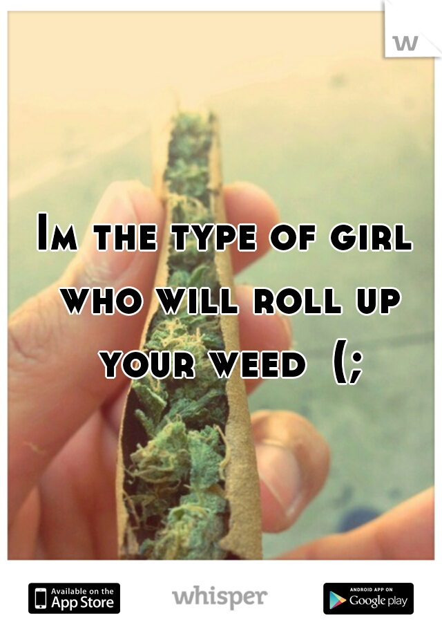 Im the type of girl who will roll up your weed  (;