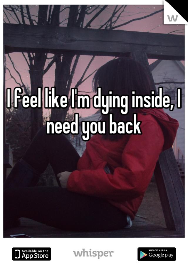 I feel like I'm dying inside, I need you back