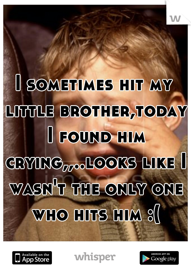 I sometimes hit my little brother,today I found him crying,,..looks like I wasn't the only one who hits him :(