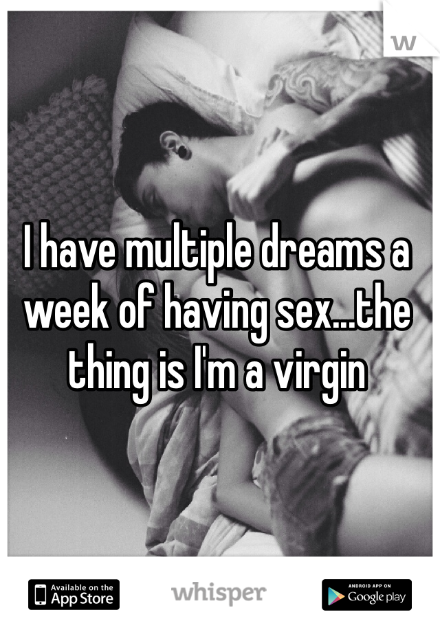 I have multiple dreams a week of having sex...the thing is I'm a virgin